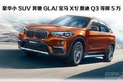 年轻新宠 奔驰GLA/宝马X1/奥迪Q3等降5万
